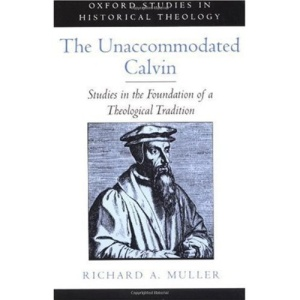 The Unaccommodated Calvin: Studies in the Foundation of a Theological Tradition (Oxford Studies in Historical Theology)