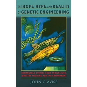 The Hope, Hype, and Reality of Genetic Engineering: Remarkable Stories from Agriculture, Industry, Medicine, and the Environment