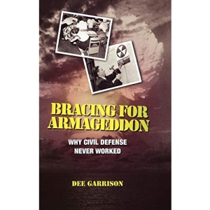 Bracing for Armageddon: Why Civil Defense Never Worked: The Myth of Civil Defense in the Nuclear Age