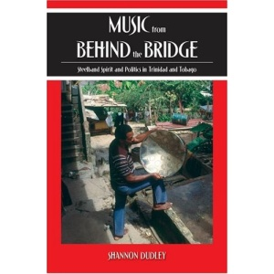 Music from behind the Bridge: Steelband Aesthetics and Politics in Trinidad and Tobago: Steelband Spirit and Politics in Trinidad and Tobago