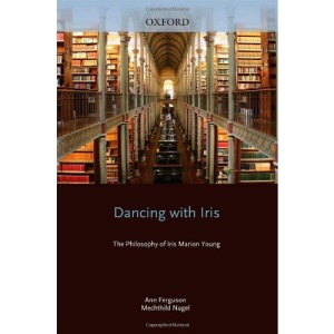 Dancing with Iris: The Philosophy of Iris Marion Young (Studies in Feminist Philosophy Series)