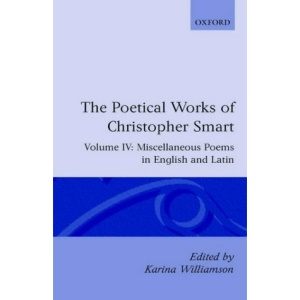 The Poetical Works of Christopher Smart: Volume IV. Miscellaneous Poems, English and Latin: Miscellaneous Poems, English and Latin Vol 4 (Oxford English Texts)