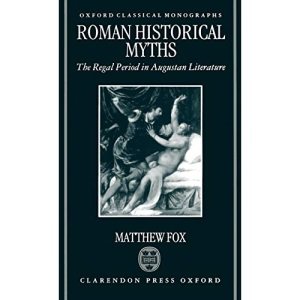 Roman Historical Myths: The Regal Period in Augustan Literature (Oxford Classical Monographs)