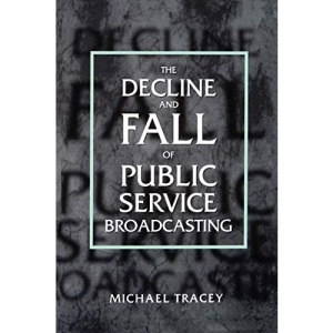 Decline And Fall Of Public Service Broadcasting (Economy and Society in Past Time; 34)