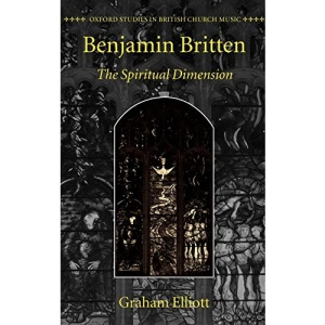 Benjamin Britten: The Spiritual Dimension (Oxford Studies in British Church Music)