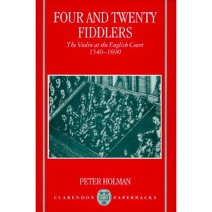 Four and Twenty Fiddlers: The Violin at the English Court 1540-1690 (Oxford Monographs on Music)