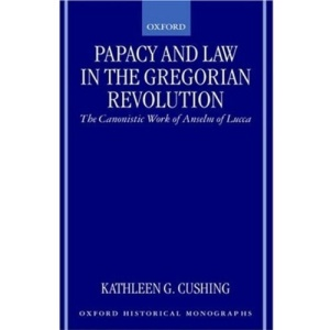 Papacy and Law in the Gregorian Revolution: The Canonistic Work of Anselm of Lucca (Oxford Historical Monographs)