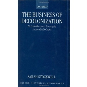 The Business of Decolonization: British Business Strategies in the Gold Coast (Oxford Historical Monographs)