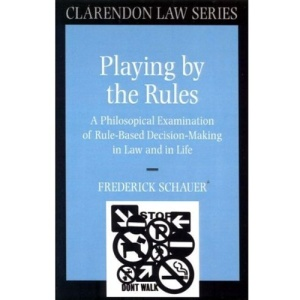 Playing by the Rules: A Philosophical Examination of Rule-Based Decision-Making in Law and in Life (Clarendon Law Series)