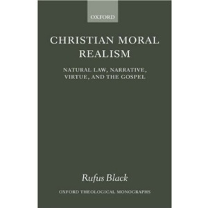Christian Moral Realism: Natural Law, Narrative, Virtue, and the Gospel (Oxford Theological Monographs)