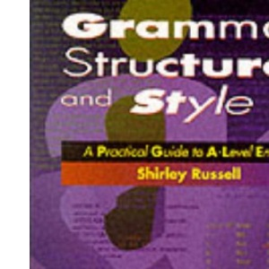 Grammar, Structure and Style: Practical Guide to A-level English