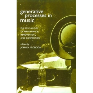 Generative Processes in Music: The Psychology of Performance, Improvisation, and Composition