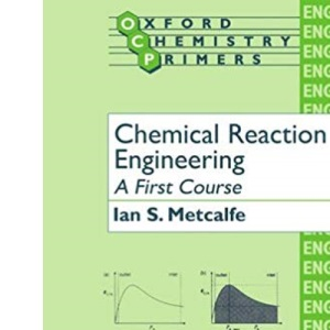 Chemical Reaction Engineering: A First Course (Oxford Chemistry Primers)