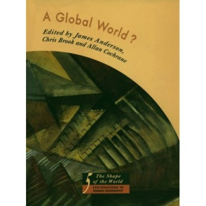 A Global World?: Re-Ordering Political Space (The Shape of the World: Explorations in Human Geography)