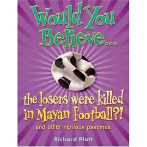 Would You Believe...the losers were killed in Mayan football?: and other perilous pastimes