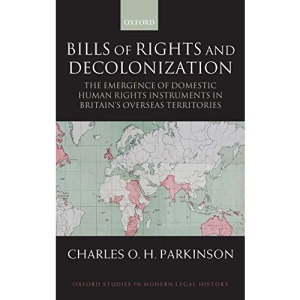Bills of Rights and Decolonization: The Emergence of Domestic Human Rights Instruments in Britain's Overseas Territories (Oxford Studies in Modern Legal History)