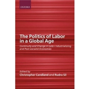 The Politics of Labor in a Global Age: Continuity and Change in Late-Industrializing and Post-Socialist Economies