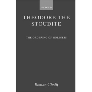 Theodore the Stoudite: The Ordering of Holiness (Oxford Theological Monographs)