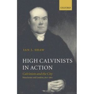 High Calvinists in Action: Calvinism and the City - Manchester and London, c. 1810-1860