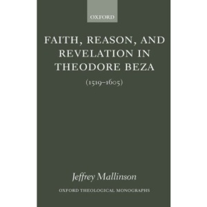 Faith, Reason, and Revelation in Theodore Beza: (1519-1605) (Oxford Theological Monographs)