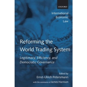 Reforming the World Trading System: Legitimacy, Efficiency, and Democratic Governance (International Economic Law Series)
