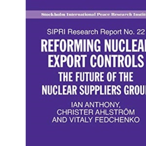 Reforming Nuclear Export Controls: The Future for the Nuclear Suppliers Group (Sipri Research Reports): The Future of the Nuclear Suppliers Group: 22