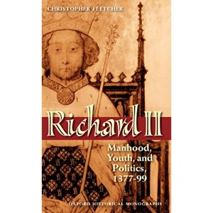 Richard II: Manhood, Youth, and Politics 1377-99: Manhood, Youth, and Politics 1377-1399 (Oxford Historical Monographs)