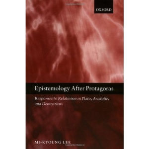 Epistemology after Protagoras: Responses to Relativism in Plato, Aristotle, and Democritus