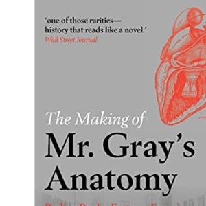 The Making of Mr Gray's Anatomy: Bodies, books, fortune, fame