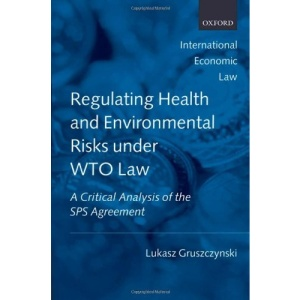 Regulating Health and Environmental Risks under WTO Law: A Critical Analysis of the SPS Agreement (International Economic Law Series)