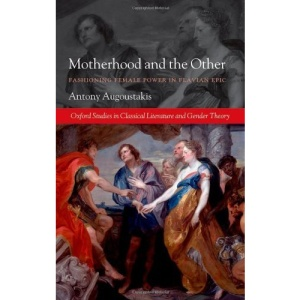 Motherhood and the Other: Fashioning Female Power in Flavian Epic (Oxford Studies in Classical Literature and Gender Theory)
