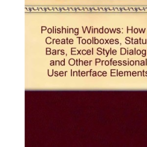 Polishing Windows: How to Create Toolboxes, Status Bars, Excel Style Dialogs and Other Professional User Interface Elements