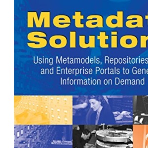 Metadata Solutions: Using Metamodels, Repositories, XML, and Enterprise Portals to Generate Information on Demand