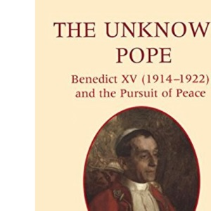 The Unknown Pope: Benedict XV (1912-1922) and the Pursuit of Peace