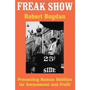 Freak Show: Presenting Human Oddities for Amusement and Profit