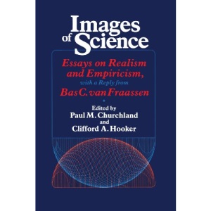 Images of Science: Essays on Realism and Empiricism with Replies from Bas C.Van Frassen (Science & its conceptual foundations)