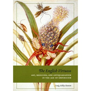 The English Virtuoso: Art, Medicine, and Antiquarianism in the Age of Empiricism