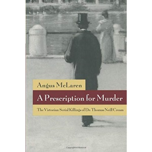 A Prescription for Murder: Victorian Serial Killings of Dr.Thomas Neill Cream (Chicago Series on Sexuality, History & Society)