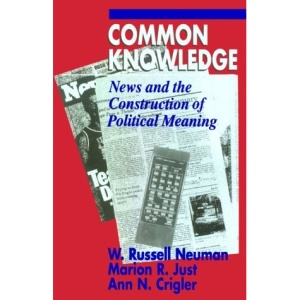 Common Knowledge: News and the Construction of Political Meaning (American Politics & Political Economy)
