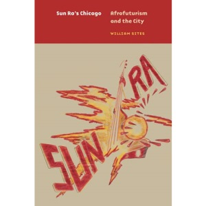 Sun Ra's Chicago: Afrofuturism and the City (Historical Studies of Urban America)