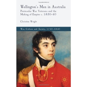 Wellington's Men in Australia: Peninsular War Veterans and the Making of Empire c.1820-40 (War, Culture and Society, 1750-1850)