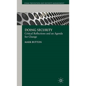 Doing Security: Critical Reflections and an Agenda for Change (Crime Prevention and Security Management)