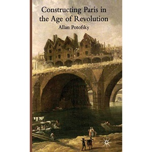 Constructing Paris in the Age of Revolution