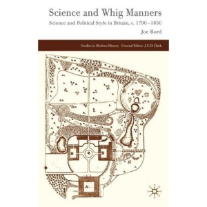 Science and Whig Manners: Science and Political Style in Britain, c.1790-1850 (Studies in Modern History)