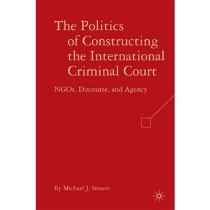 The Politics of Constructing the International Criminal Court: NGOs, Discourse, and Agency