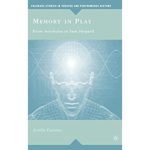 Memory in Play: From Aeschylus to Sam Shepard (Palgrave Studies in Theatre and Performance History)