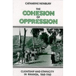 The Cohesion of Oppression: Clientship and Ethnicity in Rwanda, 1860-1960