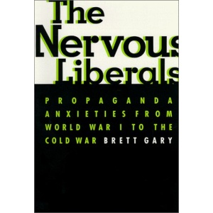 The Nervous Liberals: Propaganda Anxieties from World War 1 to the Cold War (Columbia Studies in Contemporary American History)