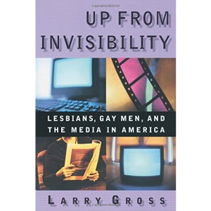 Up from Invisibility: Lesbians, Gay Men and the Media in America (Between Men - Between Women: Lesbian & Gay Studies)