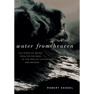 Water from Heaven: The Story of Water from the Big Bang to the Rise of Civilization and Beyond